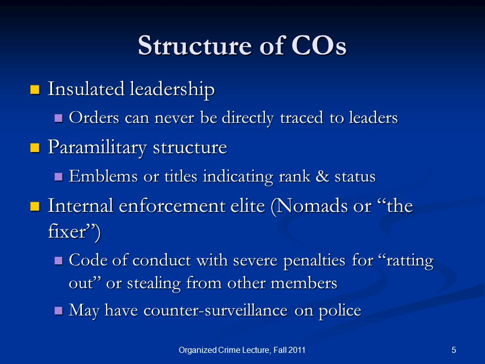 Structure of COs Insulated leadership Insulated leadership Orders can never be directly traced to leaders Orders can never be directly traced to leaders Paramilitary structure Paramilitary structure Emblems or titles indicating rank & status Emblems or titles indicating rank & status Internal enforcement elite (Nomads or the fixer ) Internal enforcement elite (Nomads or the fixer ) Code of conduct with severe penalties for ratting out or stealing from other members Code of conduct with severe penalties for ratting out or stealing from other members May have counter-surveillance on police May have counter-surveillance on police 5Organized Crime Lecture, Fall 2011