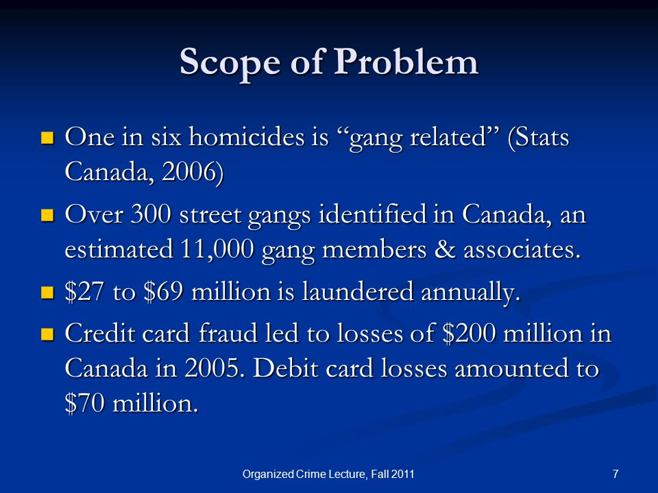 Scope of Problem One in six homicides is gang related (Stats Canada, 2006) One in six homicides is gang related (Stats Canada, 2006) Over 300 street gangs identified in Canada, an estimated 11,000 gang members & associates.