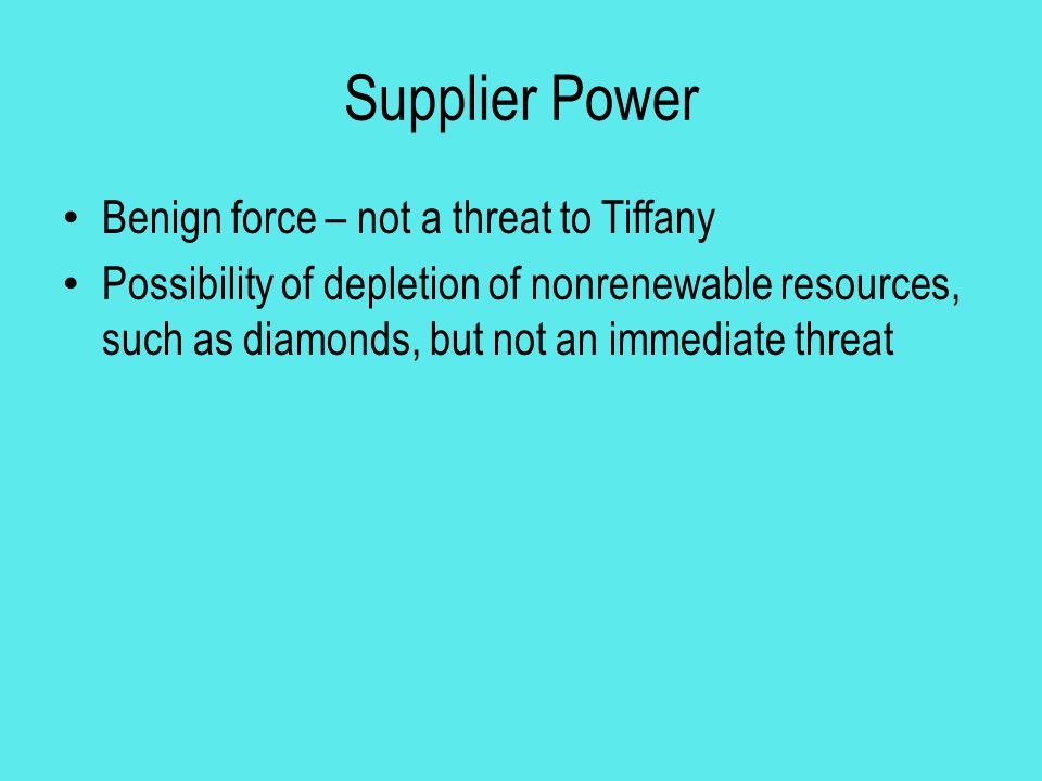 Supplier Power Benign force – not a threat to Tiffany Possibility of depletion of nonrenewable resources, such as diamonds, but not an immediate threa