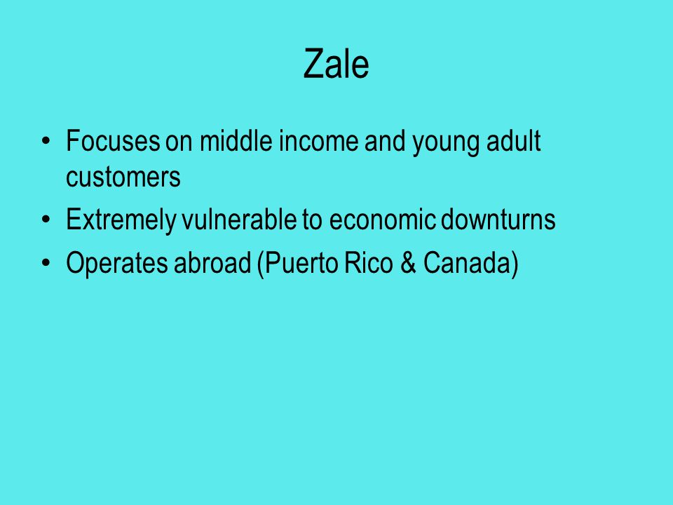 Zale Focuses on middle income and young adult customers Extremely vulnerable to economic downturns Operates abroad (Puerto Rico & Canada)