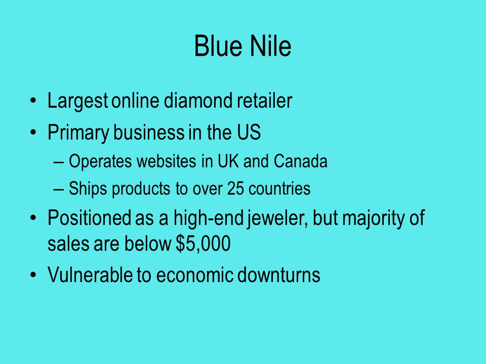 Blue Nile Largest online diamond retailer Primary business in the US – Operates websites in UK and Canada – Ships products to over 25 countries Positi