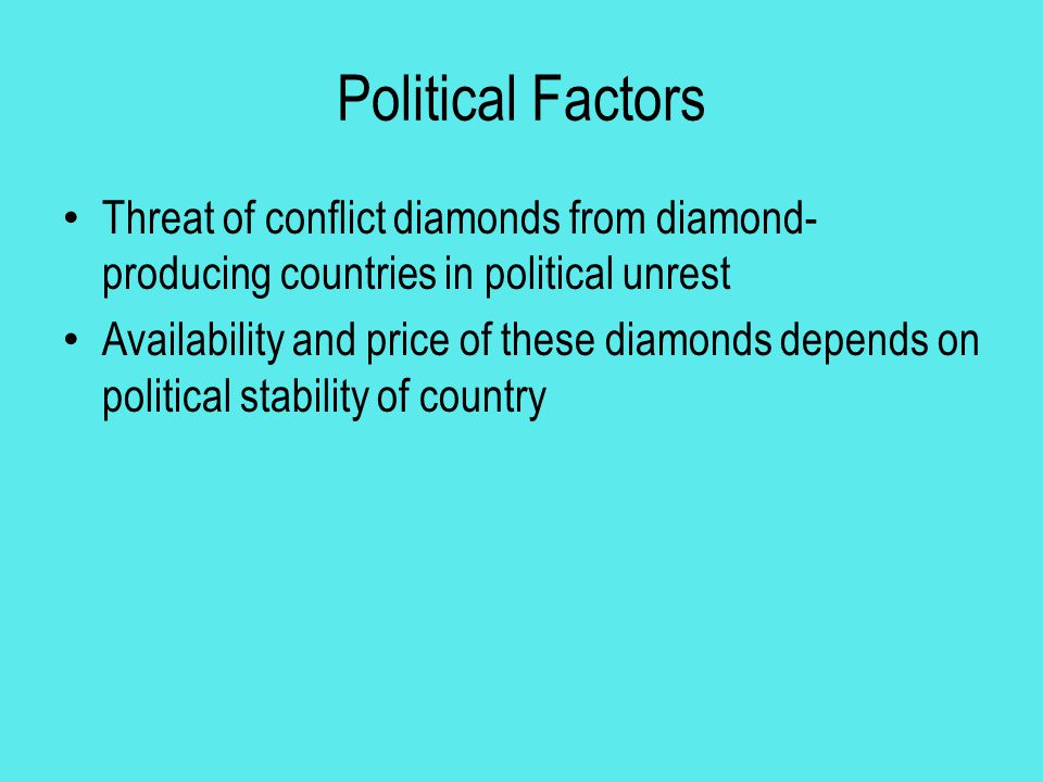 Political Factors Threat of conflict diamonds from diamond- producing countries in political unrest Availability and price of these diamonds depends o