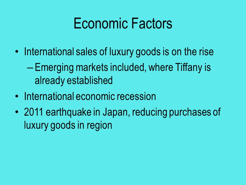 Conclusions Economic factors have the largest impact on Tiffany & Co The growing markets offer a large opportunity for the company with possible further expansion into international markets A blue ocean strategy could help Tiffany, but they already have an established place in the market with little threat of new entrants Tiffany is a consistently growing company established worldwide in stable countries with growth potential
