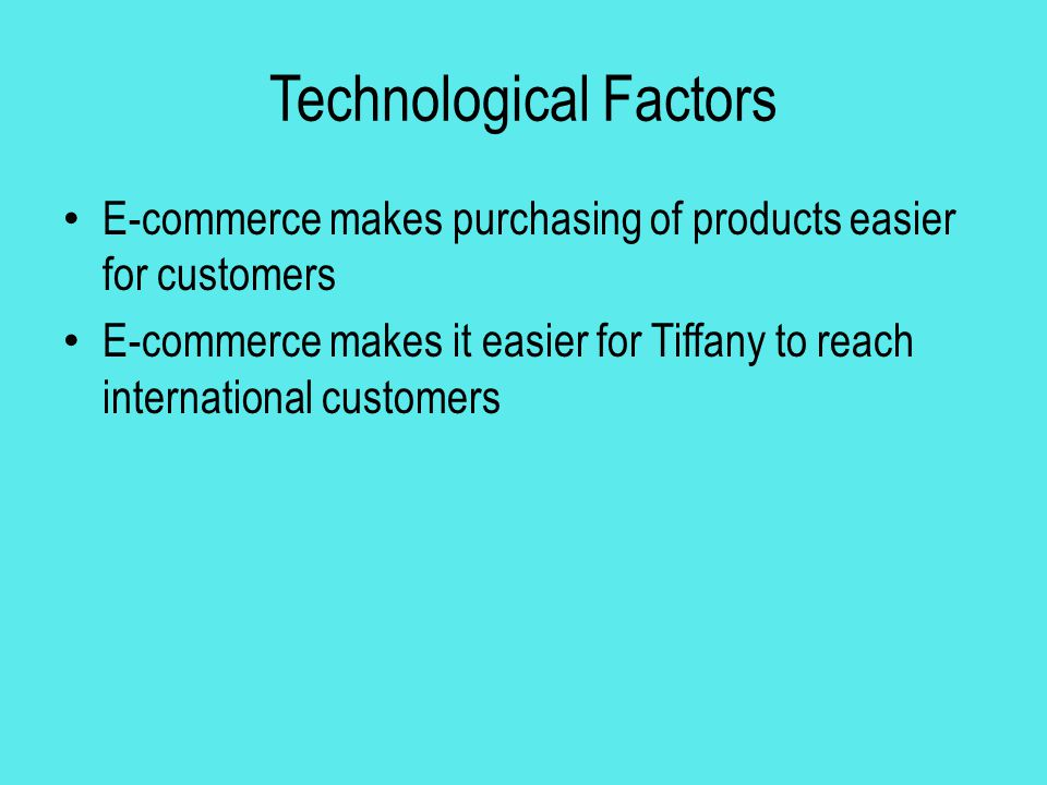 Technological Factors E-commerce makes purchasing of products easier for customers E-commerce makes it easier for Tiffany to reach international custo