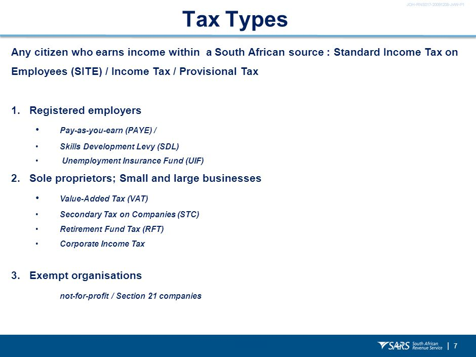 JOH-RNS017-20091208-JvW-P1 | 7 Tax Types Any citizen who earns income within a South African source : Standard Income Tax on Employees (SITE) / Income Tax / Provisional Tax 1.Registered employers Pay-as-you-earn (PAYE) / Skills Development Levy (SDL) Unemployment Insurance Fund (UIF) 2.Sole proprietors; Small and large businesses Value-Added Tax (VAT) Secondary Tax on Companies (STC) Retirement Fund Tax (RFT) Corporate Income Tax 3.Exempt organisations not-for-profit / Section 21 companies