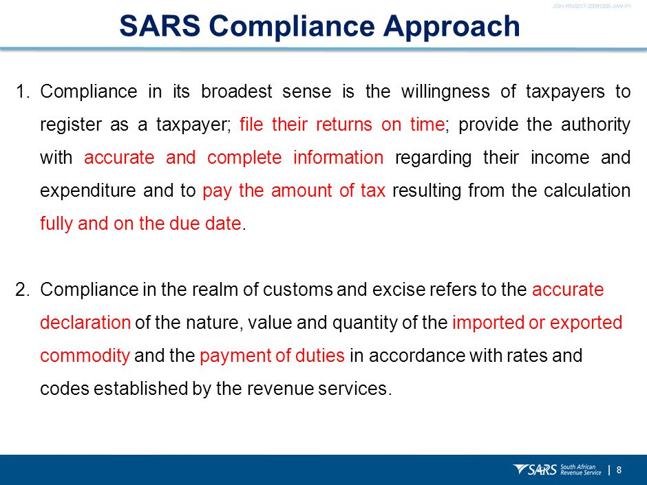 JOH-RNS017-20091208-JvW-P1 | 8 SARS Compliance Approach 1.Compliance in its broadest sense is the willingness of taxpayers to register as a taxpayer; file their returns on time; provide the authority with accurate and complete information regarding their income and expenditure and to pay the amount of tax resulting from the calculation fully and on the due date.