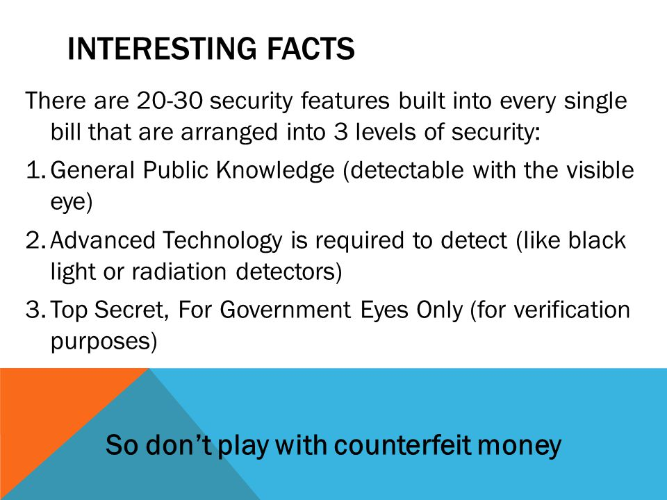 INTERESTING FACTS There are 20-30 security features built into every single bill that are arranged into 3 levels of security: 1.General Public Knowledge (detectable with the visible eye) 2.Advanced Technology is required to detect (like black light or radiation detectors) 3.Top Secret, For Government Eyes Only (for verification purposes) So don't play with counterfeit money