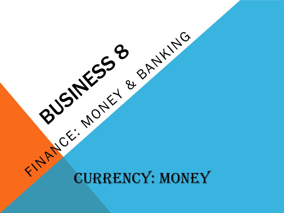 BUSINESS 8 FINANCE: MONEY & BANKING Currency: Money