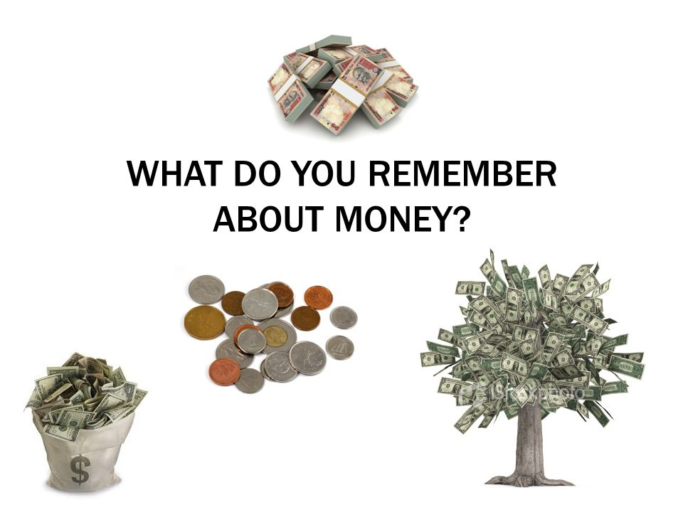 WHAT DO YOU REMEMBER ABOUT MONEY?