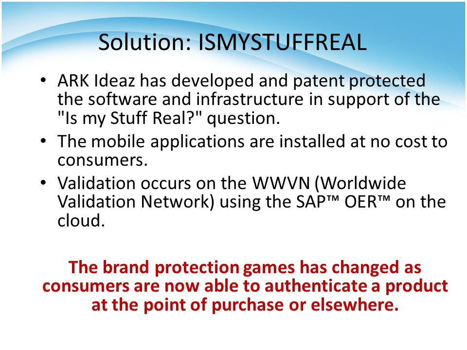 Solution: ISMYSTUFFREAL ARK Ideaz has developed and patent protected the software and infrastructure in support of the Is my Stuff Real question.