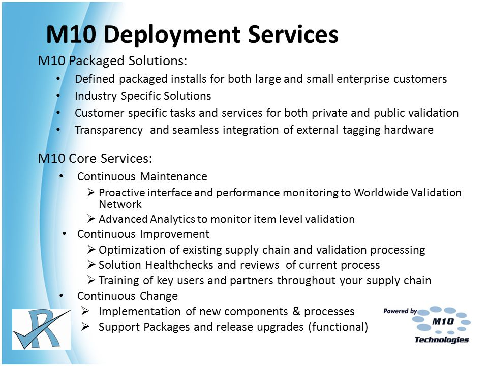 M10 Deployment Services M10 Packaged Solutions: Defined packaged installs for both large and small enterprise customers Industry Specific Solutions Customer specific tasks and services for both private and public validation Transparency and seamless integration of external tagging hardware M10 Core Services: Continuous Maintenance  Proactive interface and performance monitoring to Worldwide Validation Network  Advanced Analytics to monitor item level validation Continuous Improvement  Optimization of existing supply chain and validation processing  Solution Healthchecks and reviews of current process  Training of key users and partners throughout your supply chain Continuous Change  Implementation of new components & processes  Support Packages and release upgrades (functional)
