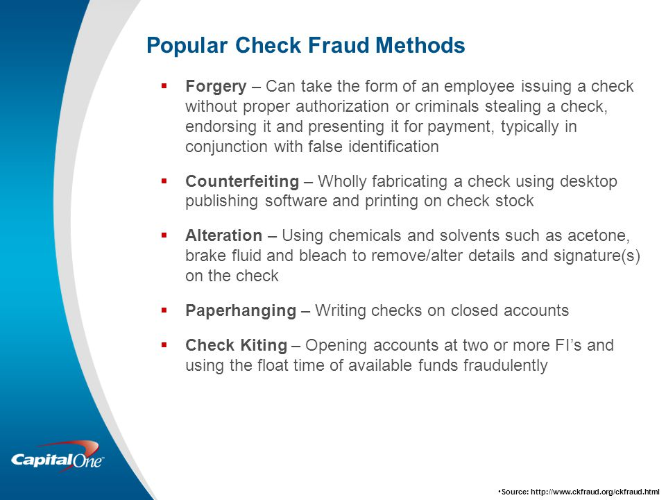 Popular Check Fraud Methods  Forgery – Can take the form of an employee issuing a check without proper authorization or criminals stealing a check, endorsing it and presenting it for payment, typically in conjunction with false identification  Counterfeiting – Wholly fabricating a check using desktop publishing software and printing on check stock  Alteration – Using chemicals and solvents such as acetone, brake fluid and bleach to remove/alter details and signature(s) on the check  Paperhanging – Writing checks on closed accounts  Check Kiting – Opening accounts at two or more FI's and using the float time of available funds fraudulently Source: http://www.ckfraud.org/ckfraud.html