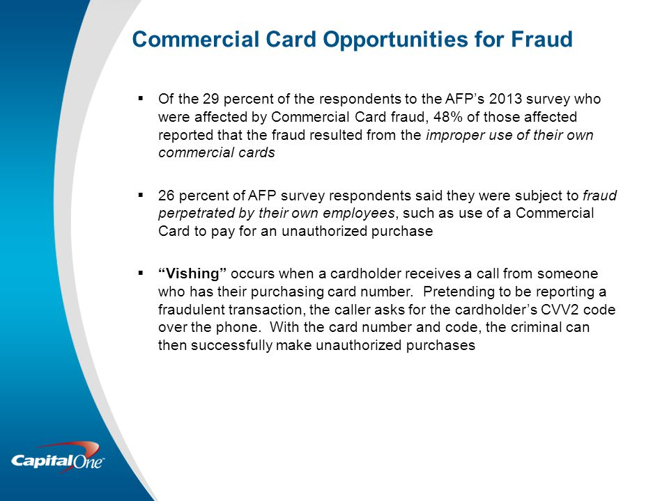 Commercial Card Opportunities for Fraud  Of the 29 percent of the respondents to the AFP's 2013 survey who were affected by Commercial Card fraud, 48% of those affected reported that the fraud resulted from the improper use of their own commercial cards  26 percent of AFP survey respondents said they were subject to fraud perpetrated by their own employees, such as use of a Commercial Card to pay for an unauthorized purchase  Vishing occurs when a cardholder receives a call from someone who has their purchasing card number.