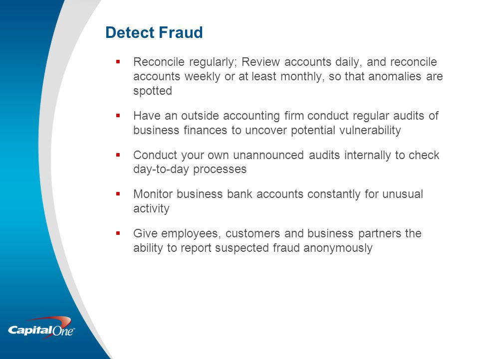 Detect Fraud  Reconcile regularly; Review accounts daily, and reconcile accounts weekly or at least monthly, so that anomalies are spotted  Have an outside accounting firm conduct regular audits of business finances to uncover potential vulnerability  Conduct your own unannounced audits internally to check day-to-day processes  Monitor business bank accounts constantly for unusual activity  Give employees, customers and business partners the ability to report suspected fraud anonymously