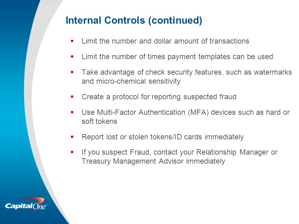 Internal Controls (continued)  Limit the number and dollar amount of transactions  Limit the number of times payment templates can be used  Take advantage of check security features, such as watermarks and micro-chemical sensitivity  Create a protocol for reporting suspected fraud  Use Multi-Factor Authentication (MFA) devices such as hard or soft tokens  Report lost or stolen tokens/ID cards immediately  If you suspect Fraud, contact your Relationship Manager or Treasury Management Advisor immediately