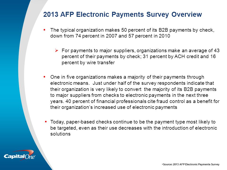 2013 AFP Electronic Payments Survey Overview  The typical organization makes 50 percent of its B2B payments by check, down from 74 percent in 2007 and 57 percent in 2010  For payments to major suppliers, organizations make an average of 43 percent of their payments by check; 31 percent by ACH credit and 16 percent by wire transfer  One in five organizations makes a majority of their payments through electronic means.