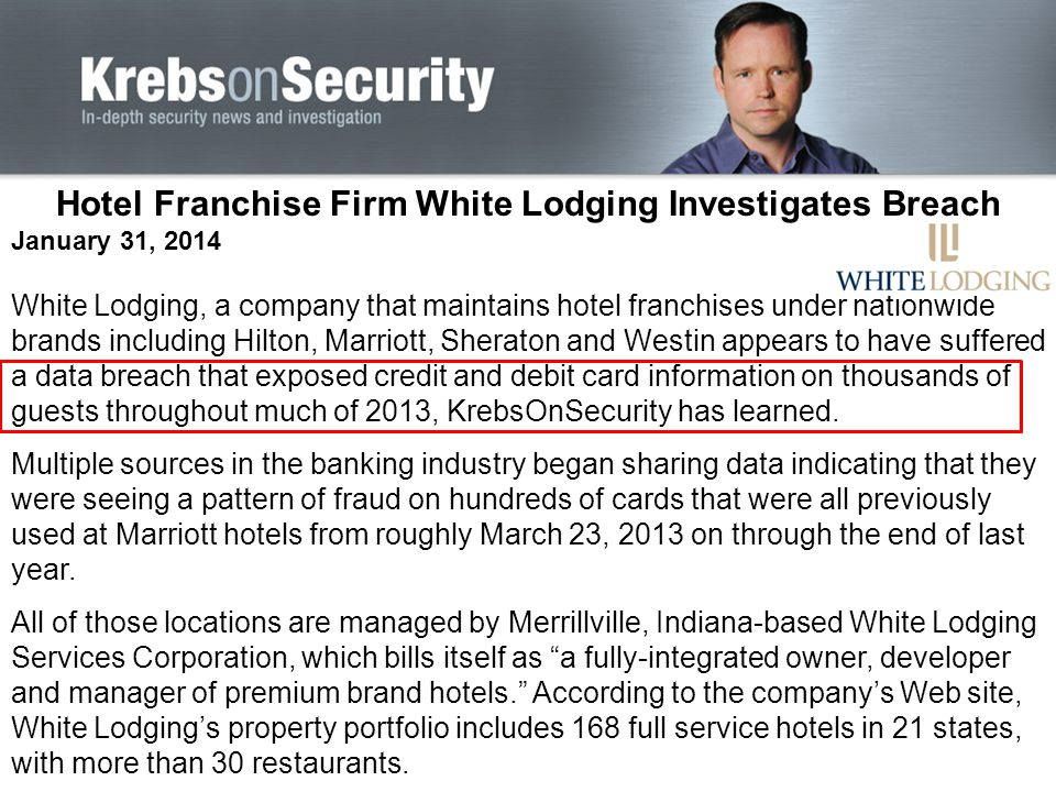 Hotel Franchise Firm White Lodging Investigates Breach January 31, 2014 White Lodging, a company that maintains hotel franchises under nationwide brands including Hilton, Marriott, Sheraton and Westin appears to have suffered a data breach that exposed credit and debit card information on thousands of guests throughout much of 2013, KrebsOnSecurity has learned.