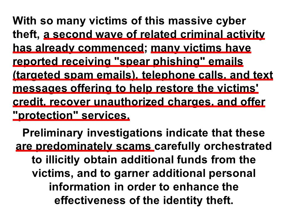 With so many victims of this massive cyber theft, a second wave of related criminal activity has already commenced; many victims have reported receiving spear phishing emails (targeted spam emails), telephone calls, and text messages offering to help restore the victims credit, recover unauthorized charges, and offer protection services.