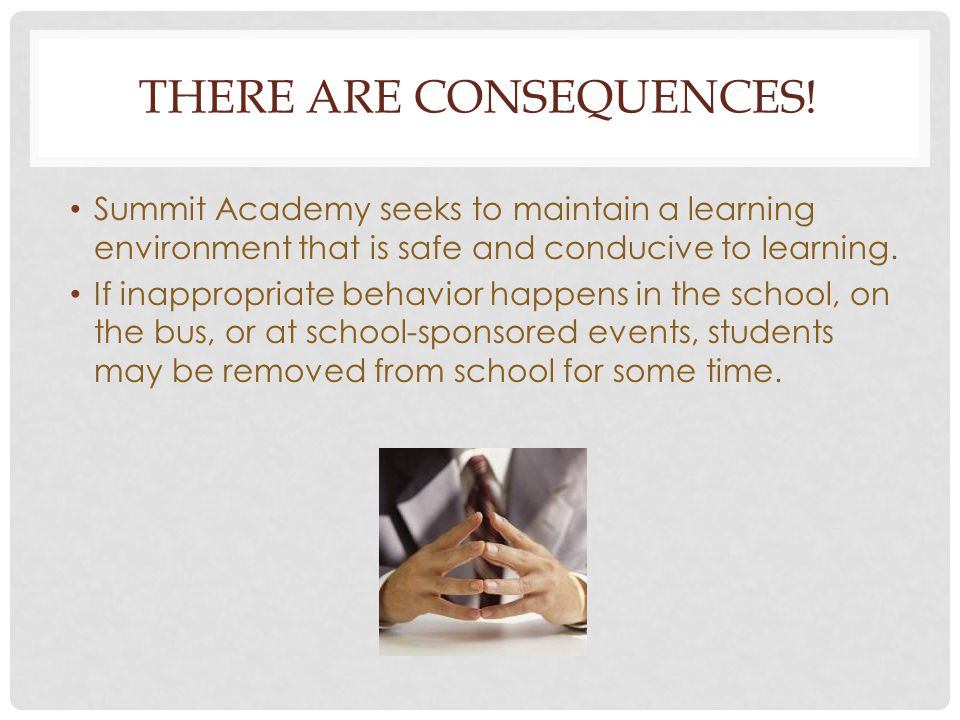 THERE ARE CONSEQUENCES! Summit Academy seeks to maintain a learning environment that is safe and conducive to learning. If inappropriate behavior happ