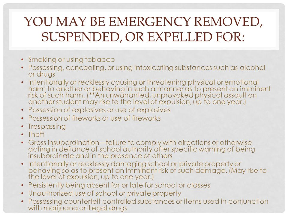 YOU MAY BE EMERGENCY REMOVED, SUSPENDED, OR EXPELLED FOR: Smoking or using tobacco Possessing, concealing, or using intoxicating substances such as al