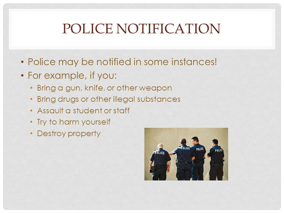 POLICE NOTIFICATION Police may be notified in some instances! For example, if you: Bring a gun, knife, or other weapon Bring drugs or other illegal su