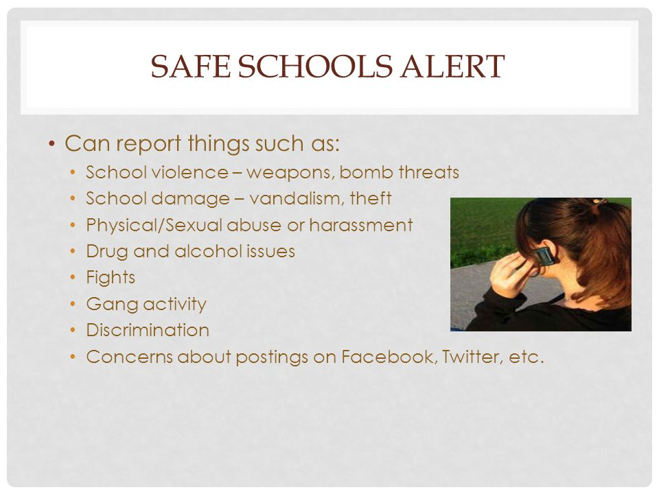 SAFE SCHOOLS ALERT Can report things such as: School violence – weapons, bomb threats School damage – vandalism, theft Physical/Sexual abuse or harass