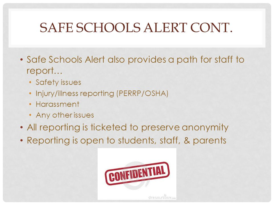 SAFE SCHOOLS ALERT CONT. Safe Schools Alert also provides a path for staff to report… Safety issues Injury/illness reporting (PERRP/OSHA) Harassment A