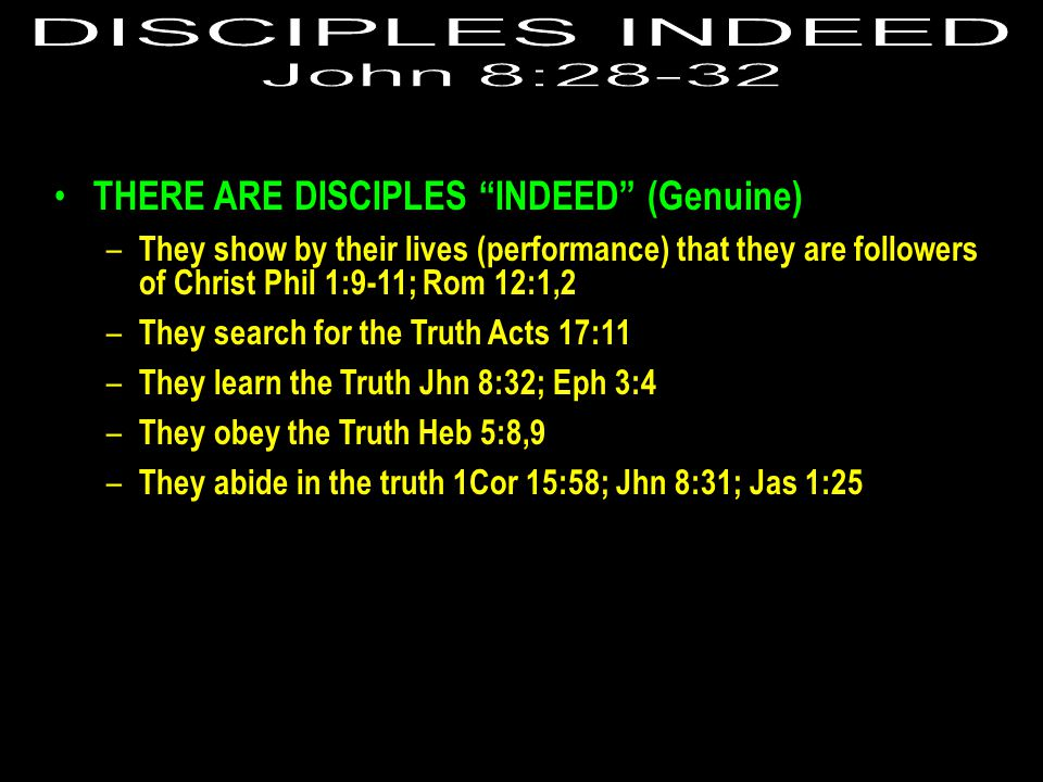 THERE ARE DISCIPLES INDEED (Genuine) – They show by their lives (performance) that they are followers of Christ Phil 1:9-11; Rom 12:1,2 – They search for the Truth Acts 17:11 – They learn the Truth Jhn 8:32; Eph 3:4 – They obey the Truth Heb 5:8,9 – They abide in the truth 1Cor 15:58; Jhn 8:31; Jas 1:25