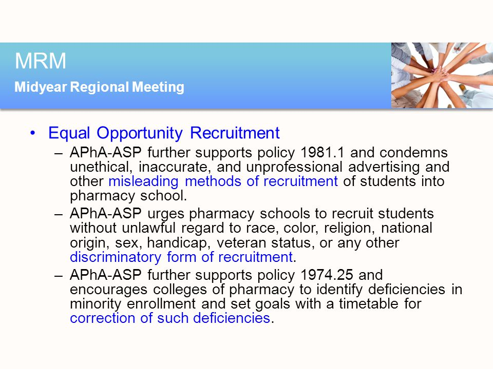 Equal Opportunity Recruitment –APhA-ASP further supports policy 1981.1 and condemns unethical, inaccurate, and unprofessional advertising and other misleading methods of recruitment of students into pharmacy school.