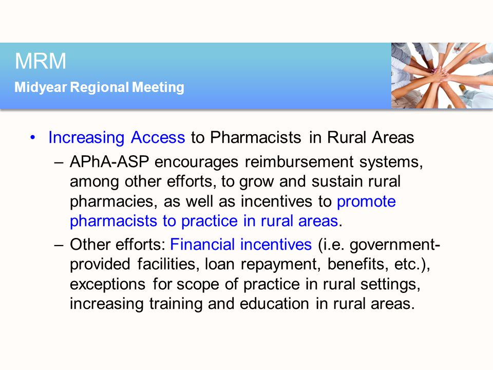 Increasing Access to Pharmacists in Rural Areas –APhA-ASP encourages reimbursement systems, among other efforts, to grow and sustain rural pharmacies, as well as incentives to promote pharmacists to practice in rural areas.