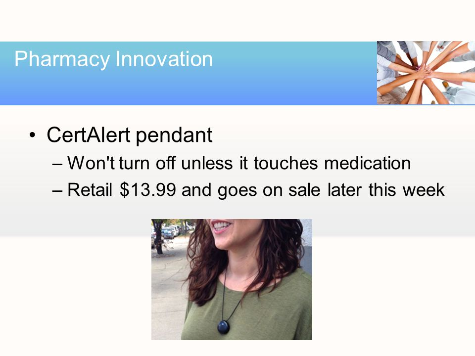 CertAlert pendant –Won t turn off unless it touches medication –Retail $13.99 and goes on sale later this week Pharmacy Innovation