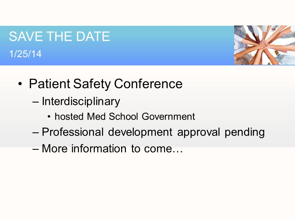 Patient Safety Conference –Interdisciplinary hosted Med School Government –Professional development approval pending –More information to come… SAVE THE DATE 1/25/14