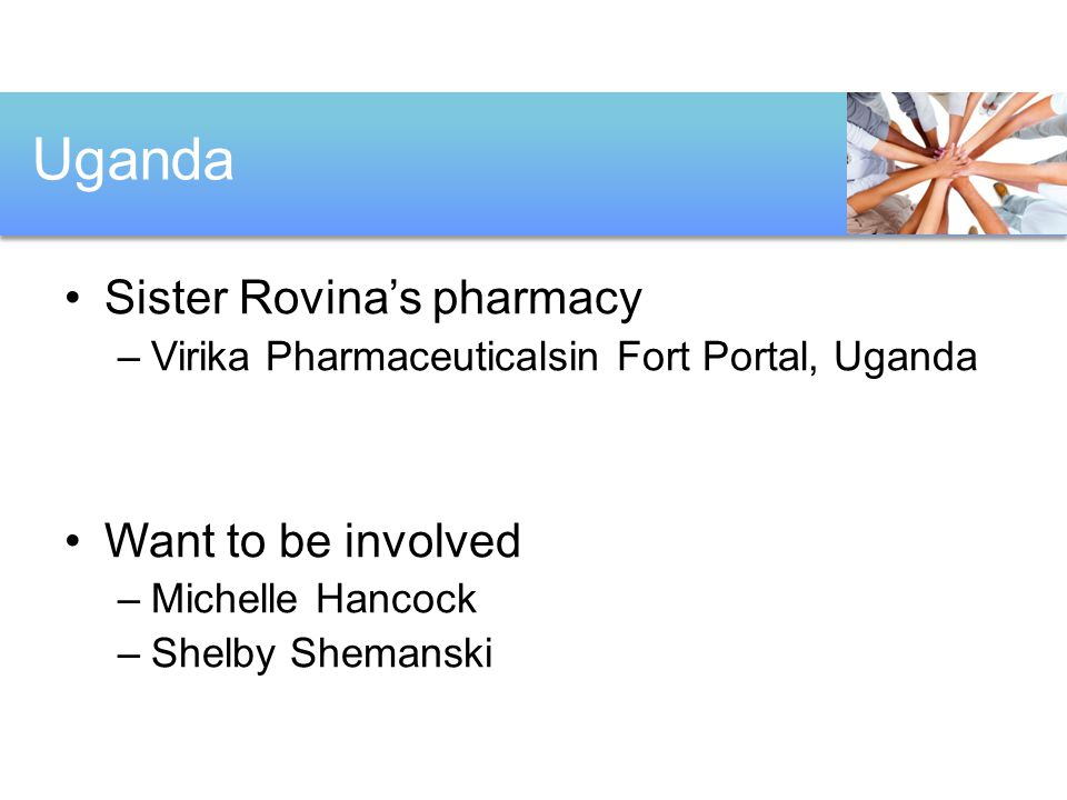 Sister Rovina's pharmacy –Virika Pharmaceuticalsin Fort Portal, Uganda Want to be involved –Michelle Hancock –Shelby Shemanski Uganda