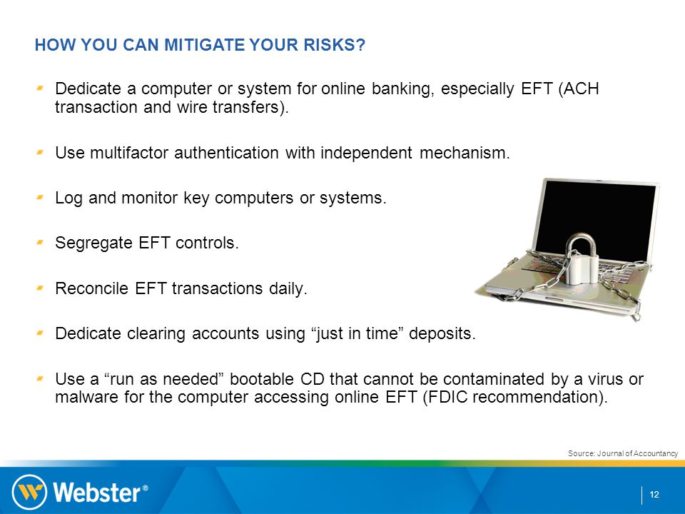 12 Dedicate a computer or system for online banking, especially EFT (ACH transaction and wire transfers). Use multifactor authentication with independ