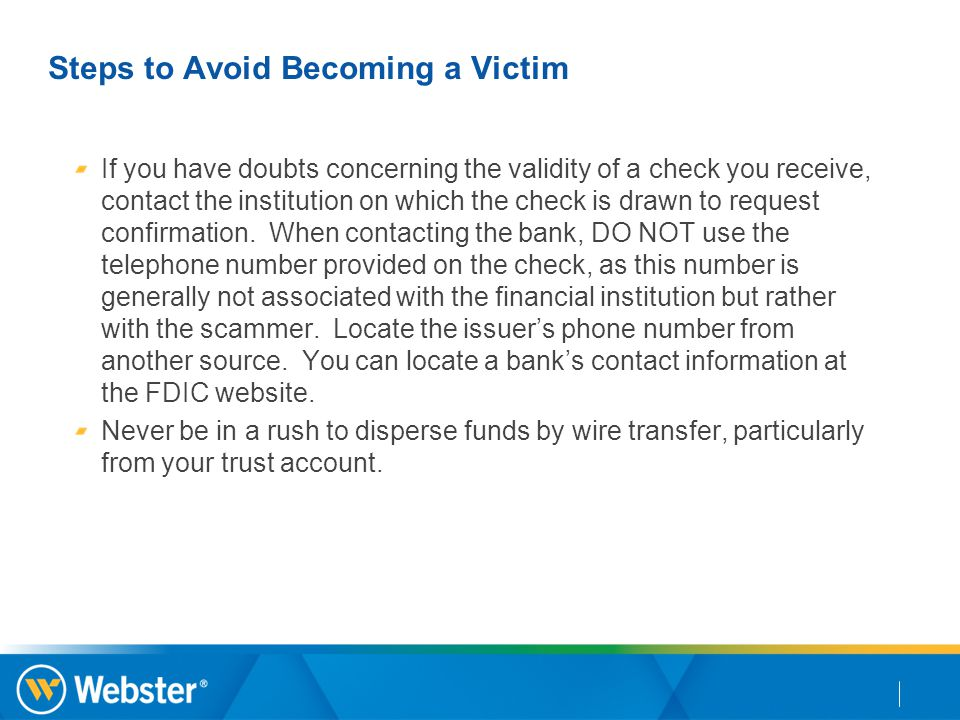Steps to Avoid Becoming a Victim If you have doubts concerning the validity of a check you receive, contact the institution on which the check is drawn to request confirmation.