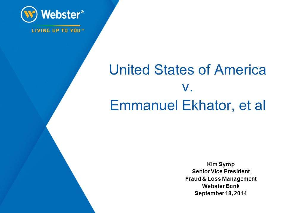 United States of America v. Emmanuel Ekhator, et al Kim Syrop Senior Vice President Fraud & Loss Management Webster Bank September 18, 2014