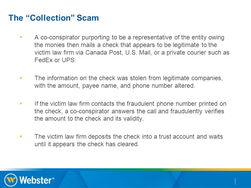 "The ""Collection"" Scam A co-conspirator purporting to be a representative of the entity owing the monies then mails a check that appears to be legitima"