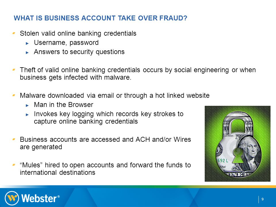9 Stolen valid online banking credentials ► Username, password ► Answers to security questions Theft of valid online banking credentials occurs by social engineering or when business gets infected with malware.