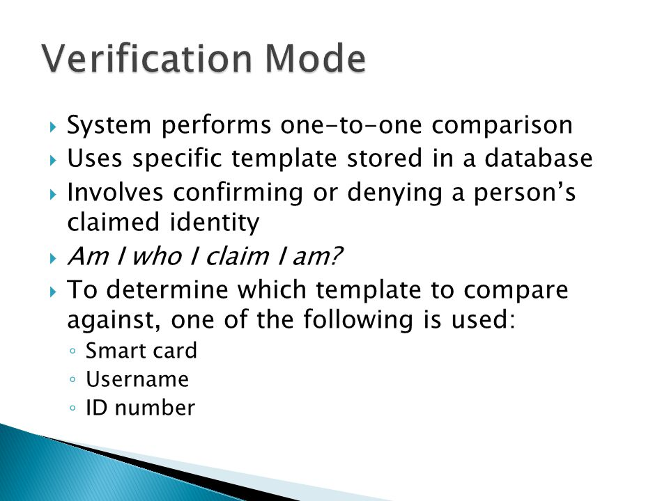  System performs one-to-one comparison  Uses specific template stored in a database  Involves confirming or denying a person's claimed identity  Am I who I claim I am.