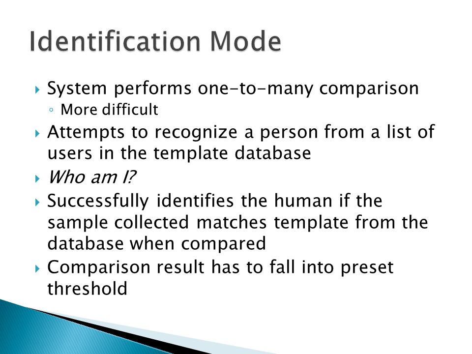  System performs one-to-many comparison ◦ More difficult  Attempts to recognize a person from a list of users in the template database  Who am I.