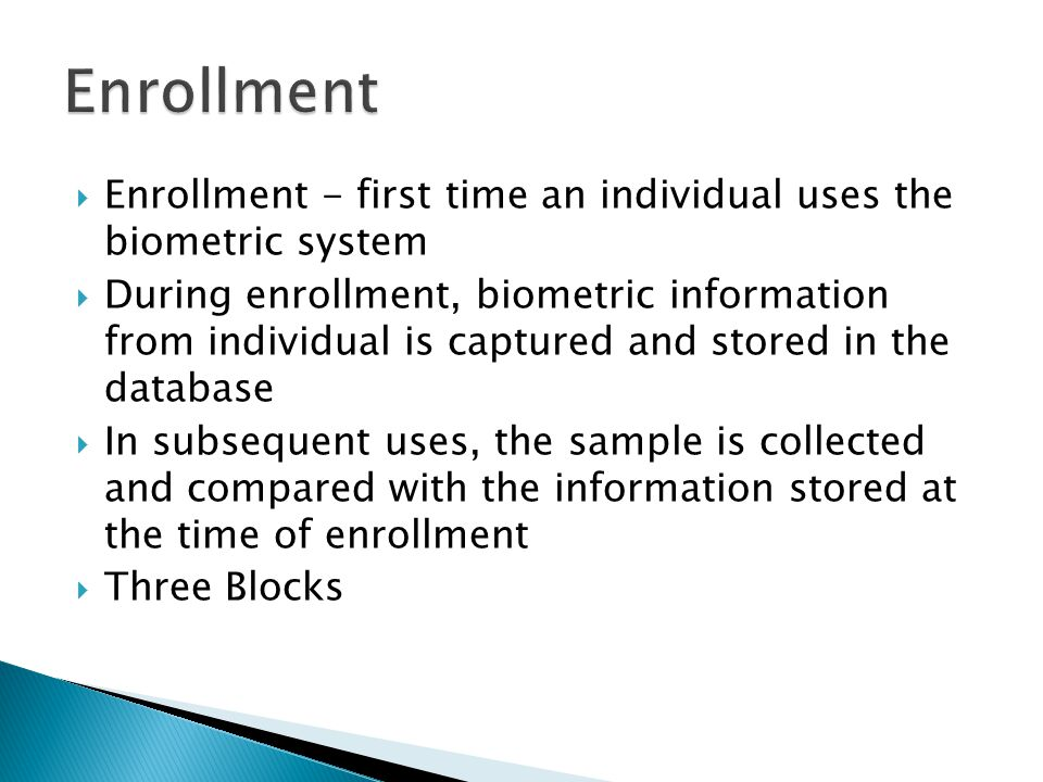  Enrollment - first time an individual uses the biometric system  During enrollment, biometric information from individual is captured and stored in the database  In subsequent uses, the sample is collected and compared with the information stored at the time of enrollment  Three Blocks