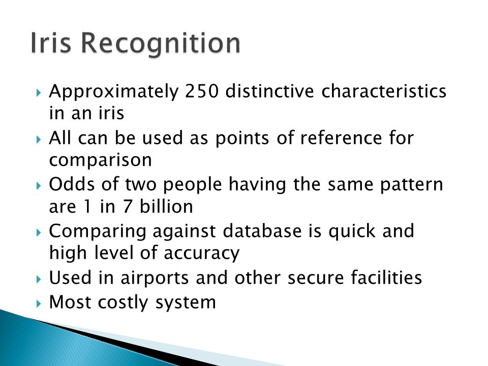  Approximately 250 distinctive characteristics in an iris  All can be used as points of reference for comparison  Odds of two people having the same pattern are 1 in 7 billion  Comparing against database is quick and high level of accuracy  Used in airports and other secure facilities  Most costly system