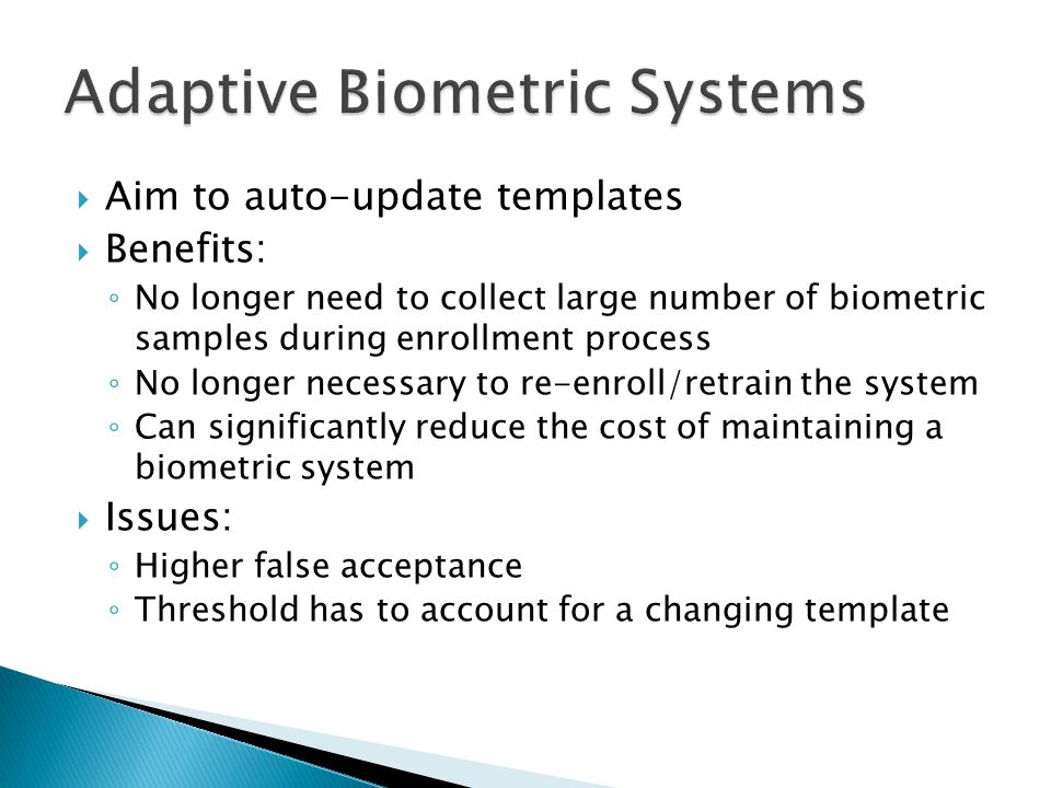  Aim to auto-update templates  Benefits: ◦ No longer need to collect large number of biometric samples during enrollment process ◦ No longer necessary to re-enroll/retrain the system ◦ Can significantly reduce the cost of maintaining a biometric system  Issues: ◦ Higher false acceptance ◦ Threshold has to account for a changing template