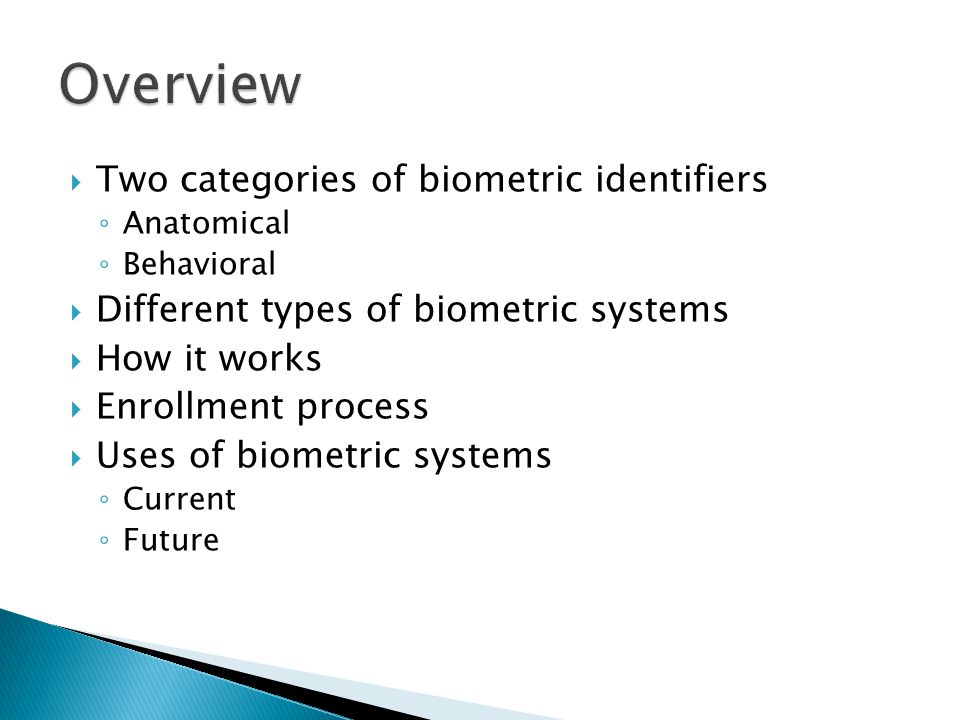  Two categories of biometric identifiers ◦ Anatomical ◦ Behavioral  Different types of biometric systems  How it works  Enrollment process  Uses of biometric systems ◦ Current ◦ Future