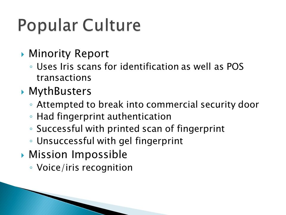  Minority Report ◦ Uses Iris scans for identification as well as POS transactions  MythBusters ◦ Attempted to break into commercial security door ◦ Had fingerprint authentication ◦ Successful with printed scan of fingerprint ◦ Unsuccessful with gel fingerprint  Mission Impossible ◦ Voice/iris recognition