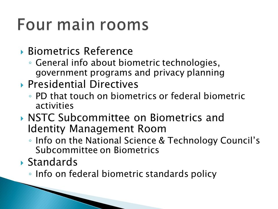  Biometrics Reference ◦ General info about biometric technologies, government programs and privacy planning  Presidential Directives ◦ PD that touch on biometrics or federal biometric activities  NSTC Subcommittee on Biometrics and Identity Management Room ◦ Info on the National Science & Technology Council's Subcommittee on Biometrics  Standards ◦ Info on federal biometric standards policy
