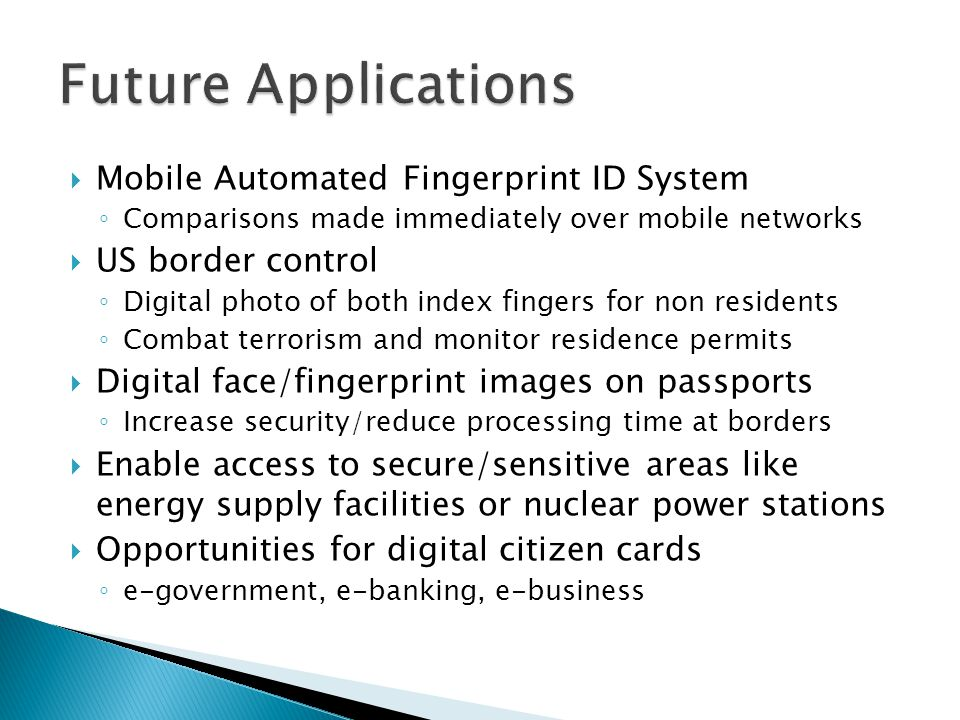  Mobile Automated Fingerprint ID System ◦ Comparisons made immediately over mobile networks  US border control ◦ Digital photo of both index fingers for non residents ◦ Combat terrorism and monitor residence permits  Digital face/fingerprint images on passports ◦ Increase security/reduce processing time at borders  Enable access to secure/sensitive areas like energy supply facilities or nuclear power stations  Opportunities for digital citizen cards ◦ e-government, e-banking, e-business