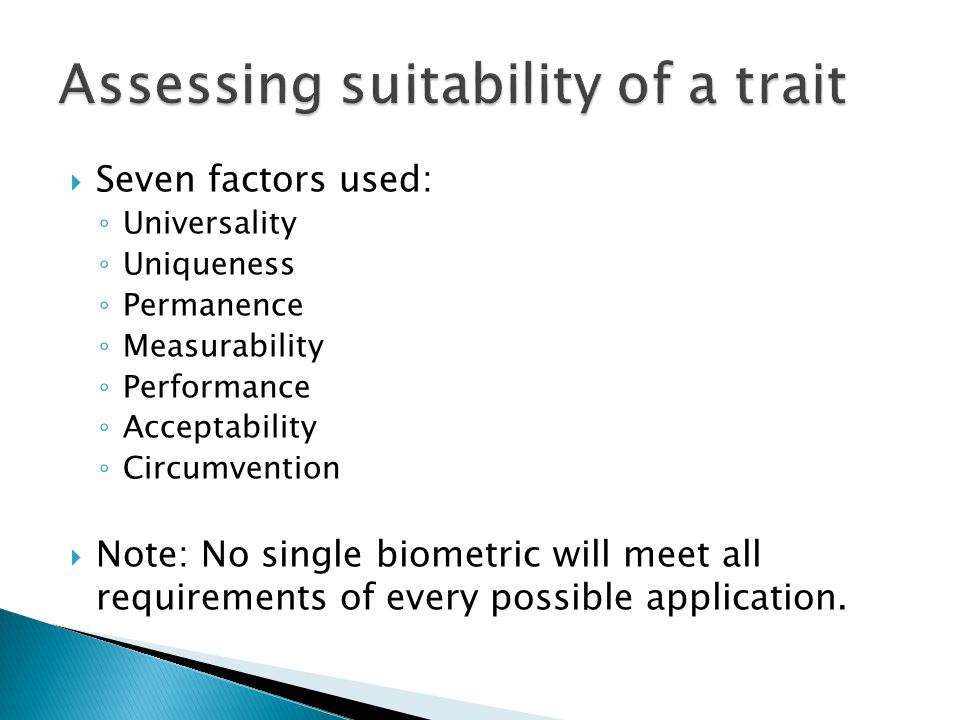  Seven factors used: ◦ Universality ◦ Uniqueness ◦ Permanence ◦ Measurability ◦ Performance ◦ Acceptability ◦ Circumvention  Note: No single biometric will meet all requirements of every possible application.