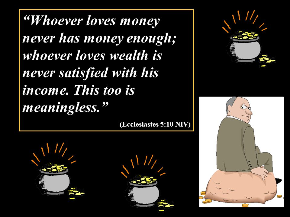 Whoever loves money never has money enough; whoever loves wealth is never satisfied with his income.