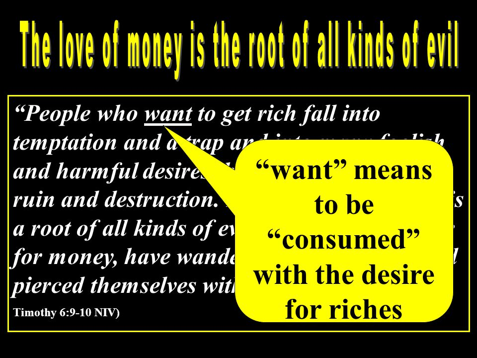 People who want to get rich fall into temptation and a trap and into many foolish and harmful desires that plunge men into ruin and destruction.
